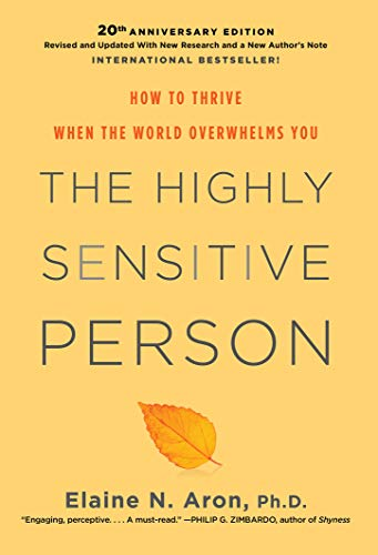 The Highly Sensitive Person: How to Surivive and Thrive When the World Overwhelms You by Elaine N Aron Ph.D.